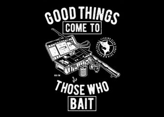 Good Things Come To Those Who Bait vector t-shirt design template