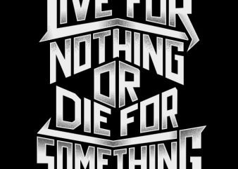 Live For Nothing Or Die For Something vector t-shirt design