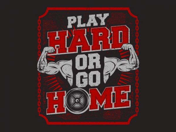 Play Hard Or Go Home t shirt illustration