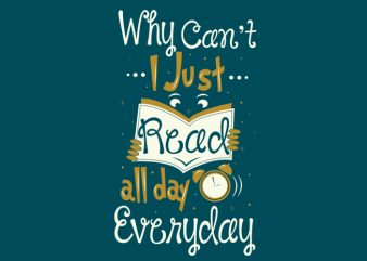 Why Can't I Just Read All Day, Everyday t shirt design for sale