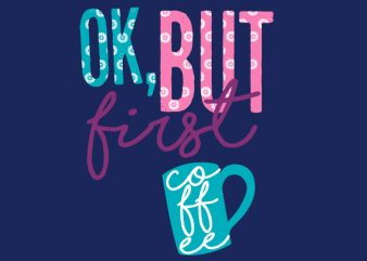 Ok But First Coffee t shirt design online