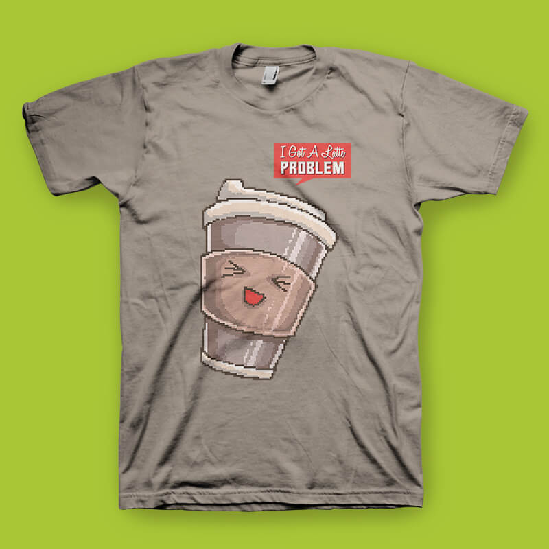 I Got A Latte Problem tshirt design commercial use t shirt designs
