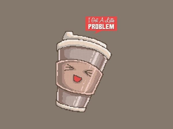 I Got A Latte Problem tshirt design