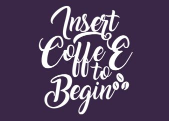 Insert coffee to begin t shirt design for sale