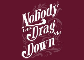 Nobody Can Drag Me Down tshirt design