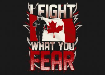 I Fight What You Fear – Canadian Firefighter t shirt design png