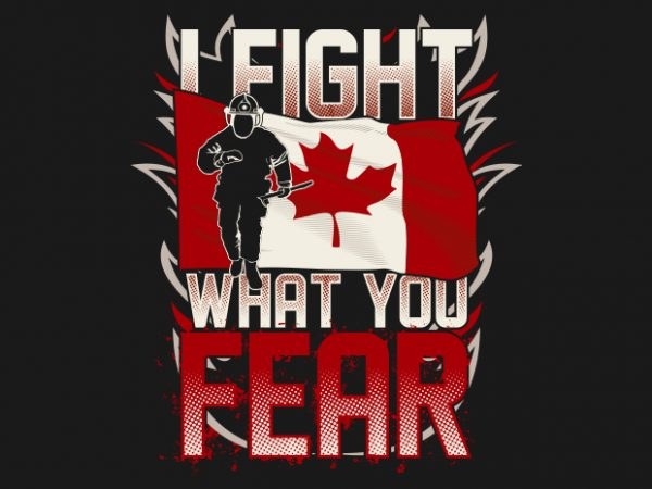 I Fight What You Fear – Canadian Firefighter t shirt design for sale
