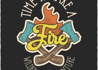 Time to make a Fire. Vector T-Shirt Design