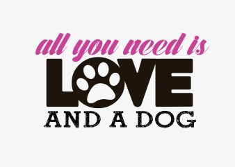 All You Need Is Dog Love t shirt vector