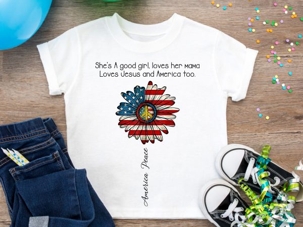 She's A Good Girl Loves Her Mama and Loves Jesus And America Too T shirt Design America Peace