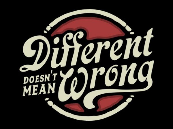 different doesn't mean wrong print ready shirt design