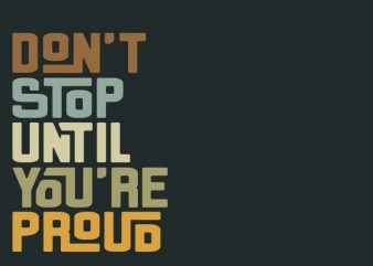 don't stop until you're proud commercial use t-shirt design