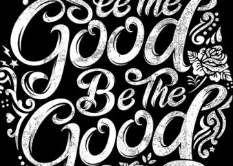 see the good be the good t shirt template vector