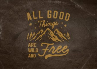 All good things are wild and free tshirt design vector