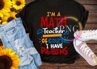 I'm a Math Teacher of course I have problems funny T shirt design