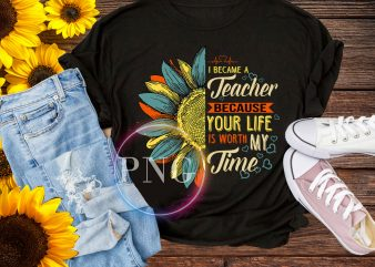 I became a Teacher because your life is worth my time Sunflower T shirt