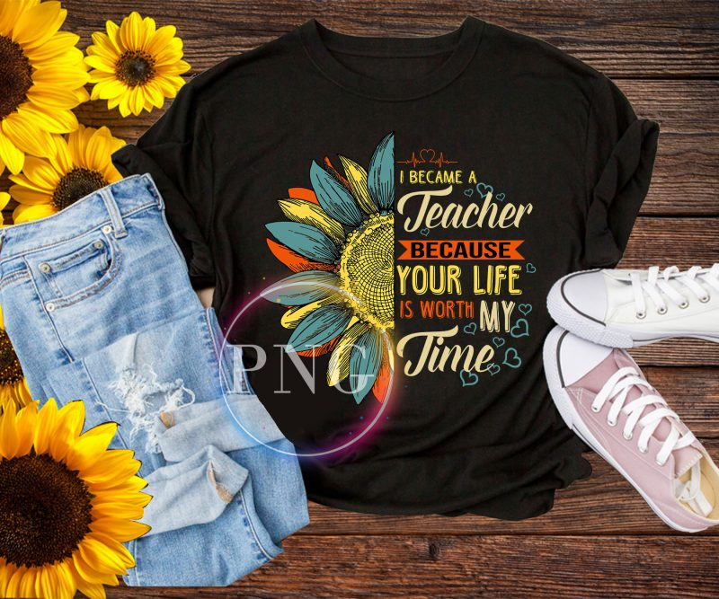 I became a Teacher because your life is worth my time Sunflower T shirt buy tshirt design