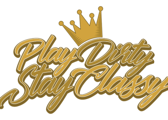 Play Dirty Stay Classy vector t-shirt design
