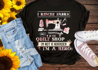 I Rescue Fabric Trapped In The Quilt Shop, Im not a Hoarder Im a Hero Quilting T shirt