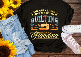 Happiness Day Grandma Quilting T shirt Gifts – The Only Thing I love More Than Quilting Is Being A Grandma