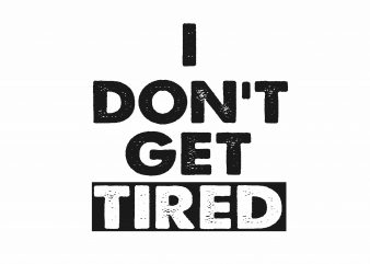 I Don't Get Tired t shirt design for sale