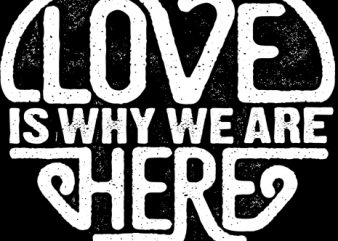 Love Is Why We Are Here t shirt vector graphic