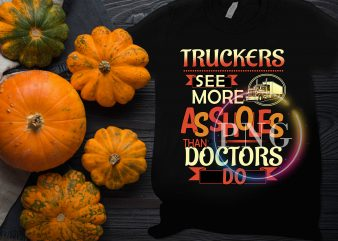 Truckers see more Assholes than Doctors do T shirt design Labor Truck'in