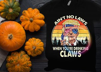 Trump Ain't no laws when you're drinking claws t shirt design vintage