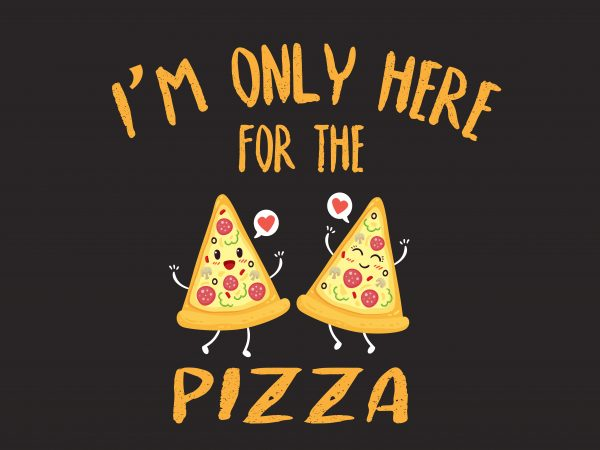 I'm only Here For The Pizza t shirt design for sale