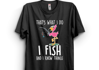 I fish and I know things flamingo t-shirt design for sale