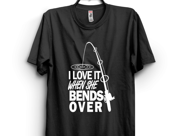 I love it when she bends over t shirt design for sale