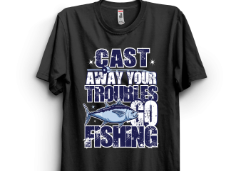 Cast away your troubles go fishing t shirt design for download