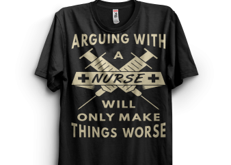 Arguing With A Nurse Make Things Worse buy t shirt design for commercial use