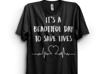 It's a Beautiful Day To Save Lives commercial use t-shirt design