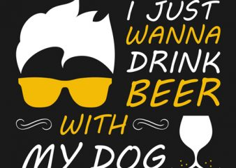 Just wanna drink beer with my dog t-shirt design