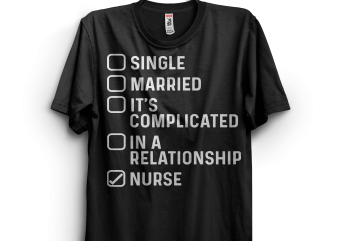 Single. Married. In a relationship. Nurse design for t shirt