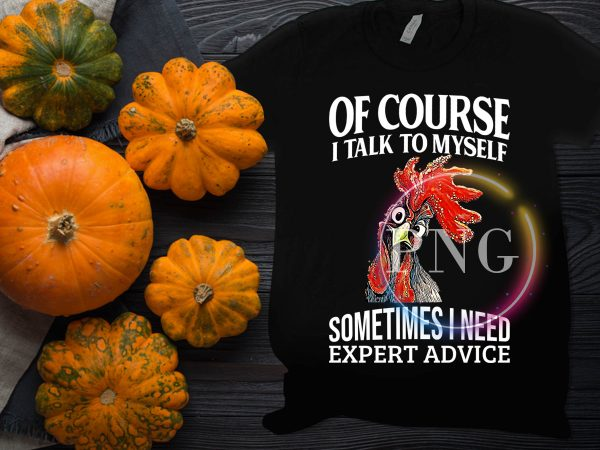 Of course i talk to myself somtimes i need expert advice chicken t shirt design