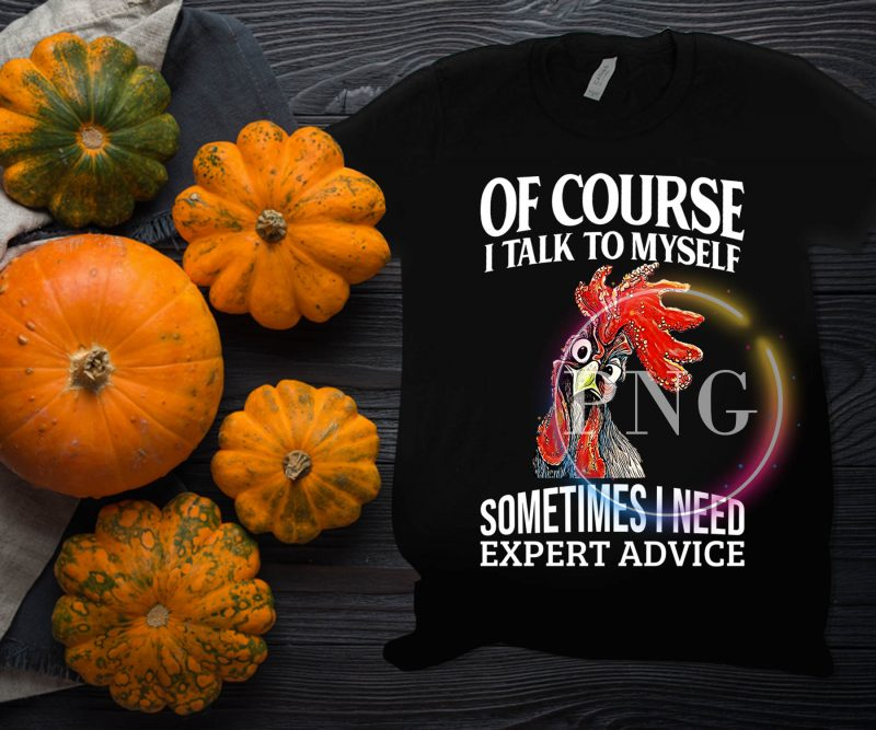 Of course i talk to myself somtimes i need expert advice chicken t shirt design commercial use t shirt designs