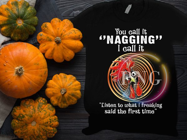 Chicken You call it nagging I call it listen to what i freaking said the first time graphic t-shirt design
