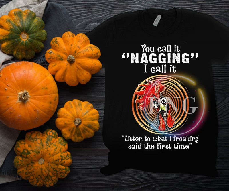Chicken You call it nagging I call it listen to what i freaking said the first time vector shirt designs