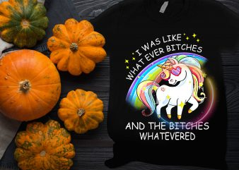 Unicorn I was like what ever bitches and the bitches whatevered T shirt design