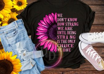 Sunflower We don't know how strong we are until being strong is the only choice we have t shirt design to buy