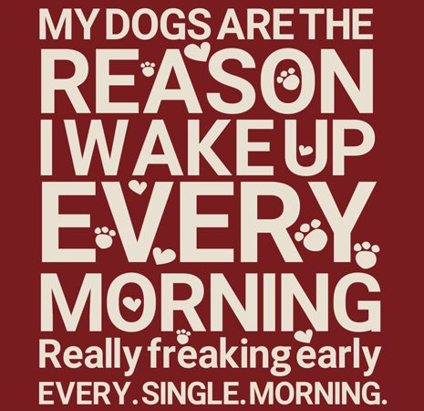 My dogs are the reason I wake up every morning t shirt design to buy