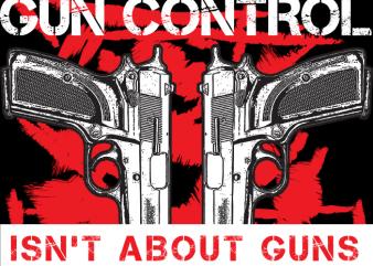 Gun Control isn't About Guns vector t shirt design artwork