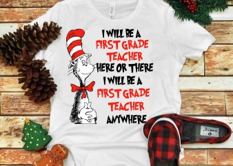 I Will Be A First Grade Teacher here or there, Dr seuss vector, dr seuss svg, dr seuss png, dr seuss design, dr seuss quote, dr seuss , funny dr seuss ,thing 1 thing 2 svg, egg and ham svg