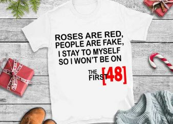 Roses Are Red People Are Fake I Stay To Myself So I Won't Be On The First 48 svg print ready shirt design