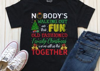 Nobody's walking out on this fun old fashioned family Christmas we're all in this together shirt design download