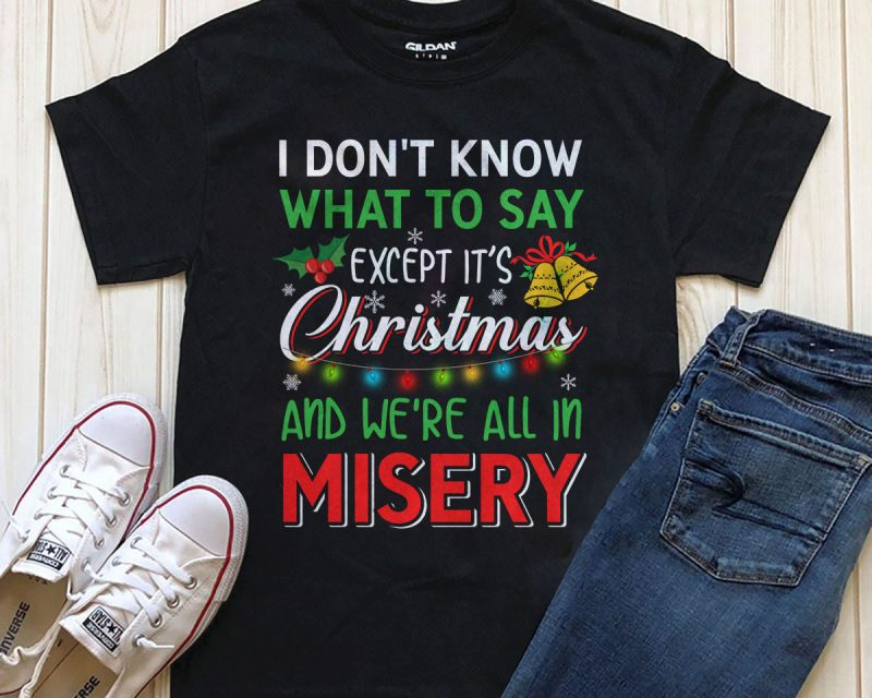 I don't know what to say except it's Christmas and we're all in misery design for t-shirt t shirt design png