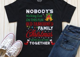 Nobody's walking out on this fun old fashioned family Christmas we're all in this together T-shirt design PNG PSD editable text graphic t-shirt design