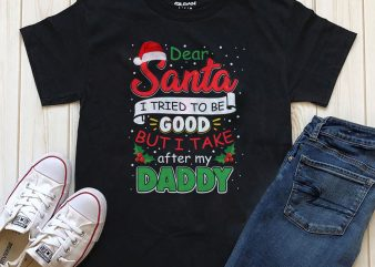 Dear Santa I tried to be good but I take after my Daddy graphic t-shirt design for download